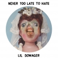 LIl Dowager, Never Too Late To Hate